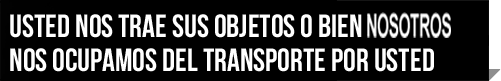 Usted nos trae sus objetos o bien nosostros nos ocupamos del transporte por usted